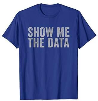 Show Me the Data Perfect Mathematical Statics Gift Shirt