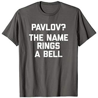 Pavlov? The Name Rings A Bell T-Shirt funny saying sarcastic