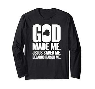 God Made Me. Jesus Saved Me. Belarus Raised Me. LS T Shirt
