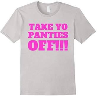 TAKE YO PANTIES OFF -- Funny Theme T Shirt -