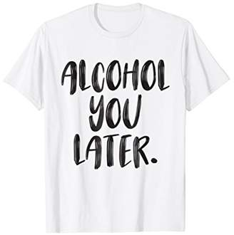 Alcohol You Later - Funny Drinking Shirt - Beer Pun