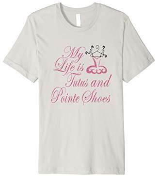 My Life is Tutus and Pointe Shoes Ballet Dancers T Shirt