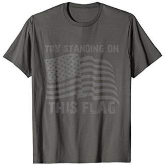 Try Standing On This Flag Patriotic T-shirt