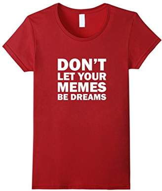 Don't Let Your Memes Be Dreams Funny Spoof T-Shirt