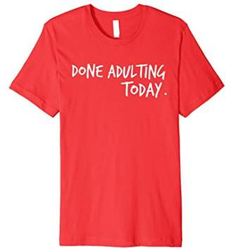 Done Adulting Today Shirt | Funny Sarcastic Ironic Tshirt