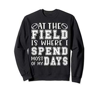 At The Field Is Where I Spend My Days Football Sports Funny Sweatshirt
