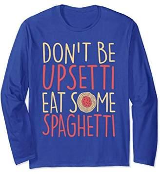 Don't Be Upsetti Eat Some Spaghetti Long Sleeve Shirt