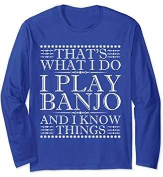 I Play Banjo And I Know Things Long Sleeve T-Shirt