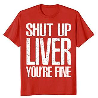 Shut Up Liver Youre Fine T-Shirt Cool Drinking Gift
