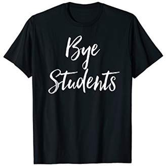 Bye Students Funny Teacher End Of Year Summer Break Shirt