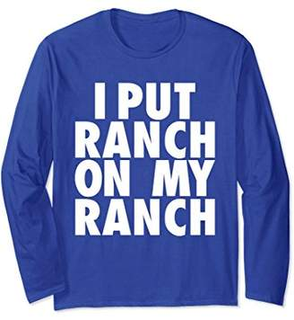 I Put Ranch On My Ranch Funny Condiment Dressing Long Sleeve