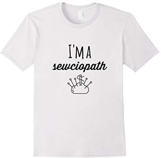 I'm a SEWciopath - Funny Sewing Quilting Tshirt Humor
