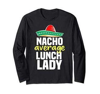 Nacho Average Lunch Lady Cafeteria Mexican Mom Volunteer Long Sleeve T-Shirt