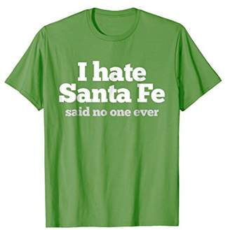 I hate Santa Fe (said no one ever) funny New Mexico tshirt