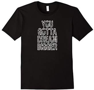 You Gotta Dream Bigger - Motivation T Shirts