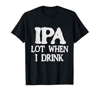 IPA Lot When I Drink T-Shirt Beer Lovers Shirt For Men Women