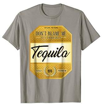 Don't Blame Me It's Probably Tequila T-shirt