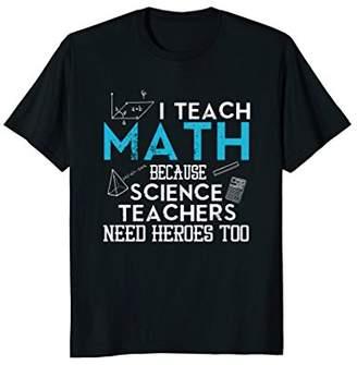 I Teach Math Because Science Teachers Need Heroes Too TShirt