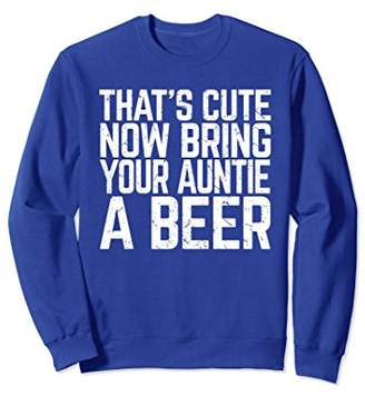 That's Cute Now Bring Your Auntie A Beer Lover Sweatshirt