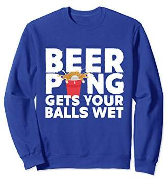 Beer Pong Gets Your Balls Wet Funny Beer Sweatshirt