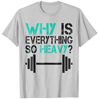 Why Is Everything So Heavy Shirt - Funny Gym TShirts
