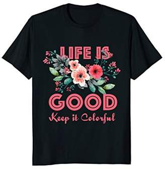 Life is Good Keep It Colorful Love Life T Shirt Flowers Gift