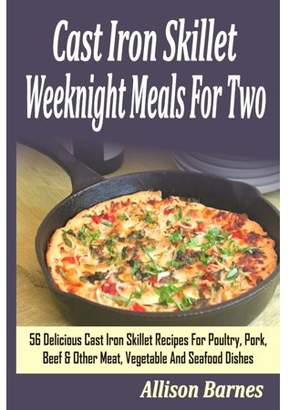 Allison Barnes Cast Iron Skillet Weeknight Meals for Two: 56 Delicious Cast Iron Skillet Recipes for Poultry, Pork, Beef & Other Meat, Vegetable and Seafood Dishes (Paperback)