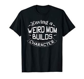 Having A Weird Mom Builds Character Mom Funny Shirt