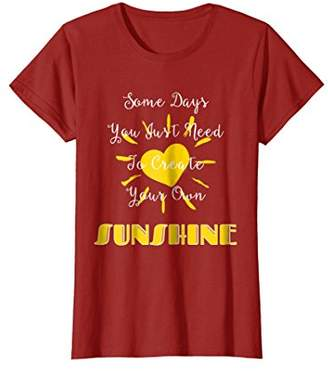 Your Own Some Days You Just Need To Create Sunshine T-shirt