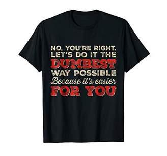 No You're Right Let's Do It The Dumbest Way Possible t-shirt