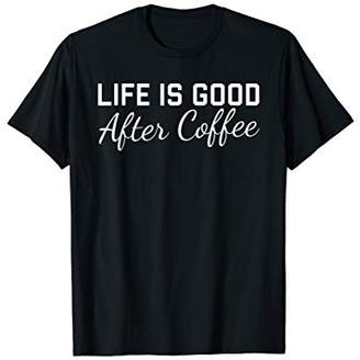 Life is Good After Coffee T-Shirt