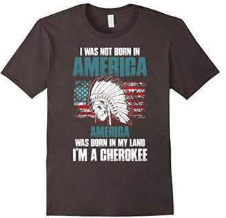 Cherokee America Was Born In My Land I'm A T Shirt