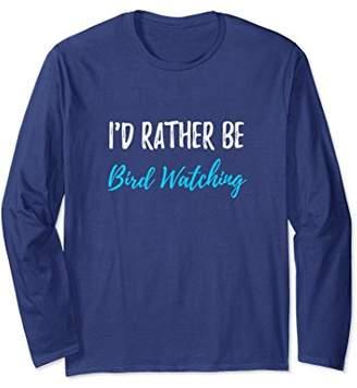 I'd Rather Be Bird Watching Long Sleeve T-Shirt Birding Gift