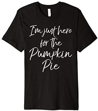 I'm Just Here for the Pumpkin Pie Shirt Thanksgiving Tee