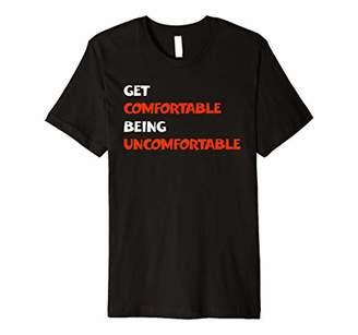 Get Comfortable Being Uncomfortable Inspirational Shirt
