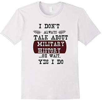 I Don't Always Talk About Military History Funny T Shirt