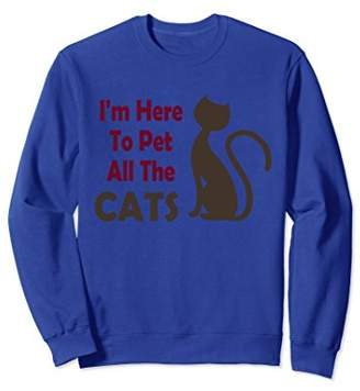 I'm Here to Pet All the Cats Funny Sweatshirt