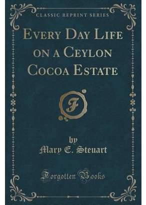 Mary E Steuart Every Day Life on a Ceylon Cocoa Estate (Classic Reprint) (Paperback)