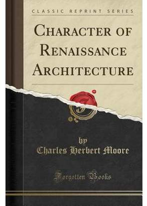 Charles Herbert Moore Character of Renaissance Architecture (Classic Reprint)