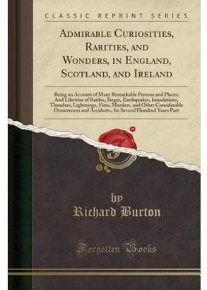 Burton Richard Admirable Curiosities, Rarities, and Wonders, in England, Scotland, and Ireland: Being an Account of Many Remarkable Persons and Places; And Likewise of Battles, Sieges, Earthquakes, Inundations, Thun
