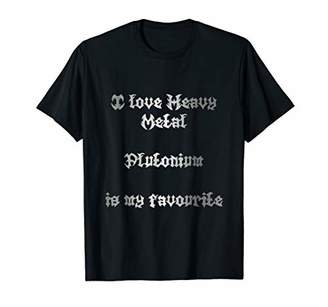 I love heavy metal Plutonium is my favourite t shirt