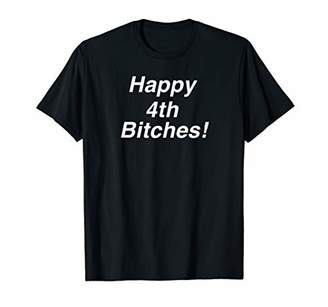 Happy 4th Bitches funny Fourth of July T-Shirt