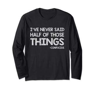 Wise And Funny Words I've Never Said Half of Those Things - Confucius Long Sleeve T-Shirt