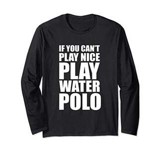 If You Can't Play Nice Play Water Polo Long Sleeve T-Shirt