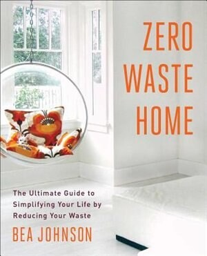 Bea Johnson Zero Waste Home: The Ultimate Guide to Simplifying Your Life by Reducing Your Waste