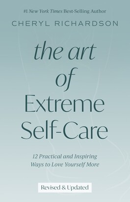 Cheryl Richardson The Art Of Extreme Self-care: 12 Practical And Inspiring Way To Love Yourself More