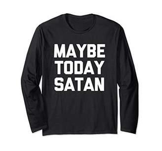 Maybe Today Satan T-Shirt funny saying sarcastic novelty Long Sleeve T-Shirt