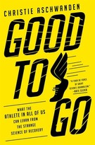 Christie Aschwanden Good To Go: What The Athlete In All Of Us Can Learn From The Strange Science Of Recovery