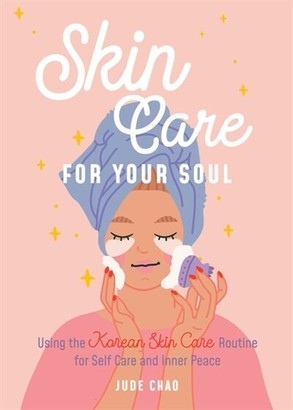 Jude Chao Skin Care For Your Soul: Using The Korean Skin Care Routine For Self Care And Inner Peace