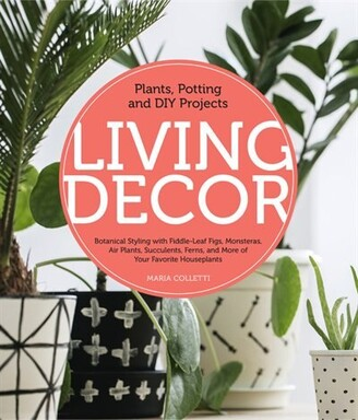 Maria Colletti Living Decor: Plants, Potting And Diy Projects - Botanical Styling With Fiddle-leaf Figs, Monsteras...